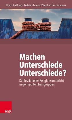 Machen Unterschiede Unterschiede? Konfessioneller Religionsunterricht in gemischten Lerngruppen von Günter,  Andreas, Kießling,  Klaus, Pruchniewicz,  Stephan