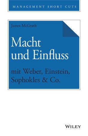 Macht und Einfluss mit Weber, Einstein, Sophokles & Co. von McGrath,  James, Schieberle,  Andreas