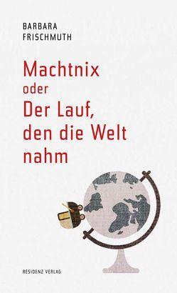 Machtnix oder Der Lauf, den die Welt nahm von Frischmuth,  Barbara