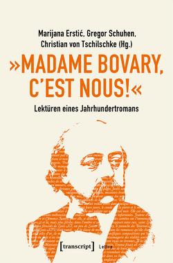 »Madame Bovary, c'est nous!« – Lektüren eines Jahrhundertromans von Erstic,  Marijana, Schuhen,  Gregor, Tschilschke,  Christian von