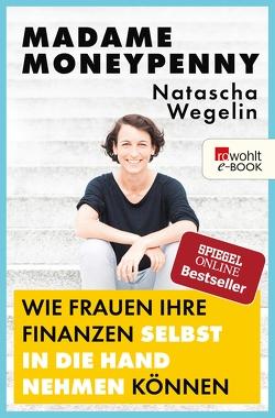 Madame Moneypenny: Wie Frauen ihre Finanzen selbst in die Hand nehmen können von Wegelin,  Natascha