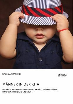 Männer in der Kita. Historische Entwicklungen und aktuelle Diskussionen rund um männliche Erzieher von Ackermann,  Jürgen