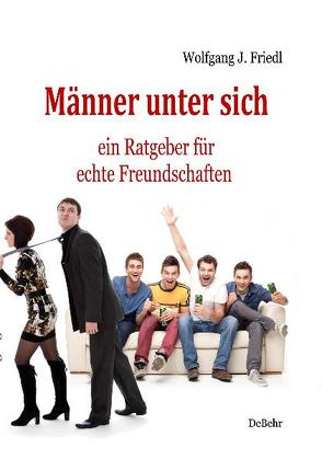 Männer unter sich – ein Ratgeber für echte Freundschaften von Friedl,  Wolfgang J.