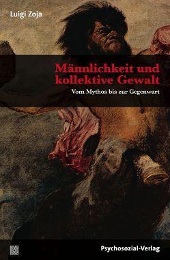 Männlichkeit und kollektive Gewalt von Mumelter,  Martin, Zoja,  Elisabeth, Zoja,  Luigi