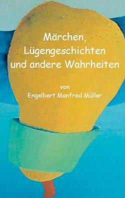 Märchen, Lügengeschichten und andere Wahrheiten von Müller,  Engelbert Manfred
