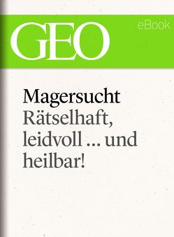 Magersucht: Rätselhaft, leidvoll … und heilbar! (GEO eBook Single)
