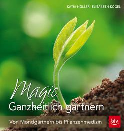 Magic Ganzheitlich gärtnern von Holler,  Katja, Kögel,  Elisabeth