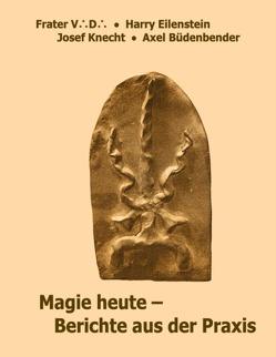 Magie heute – Berichte aus der Praxis von Büdenbender,  Axel, Eilenstein,  Harry, Knecht,  Josef, V. D.,  Frater