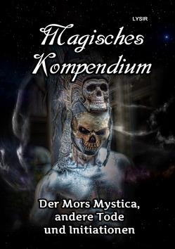 MAGISCHES KOMPENDIUM / MAGISCHES KOMPENDIUM – Der Mors Mystica, andere Tode und Initiationen von LYSIR,  Frater