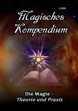 MAGISCHES KOMPENDIUM / Magisches Kompendium – Die Magie – Theorie und Praxis von LYSIR,  Frater