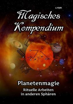MAGISCHES KOMPENDIUM / Magisches Kompendium – Planetenmagie von LYSIR,  Frater