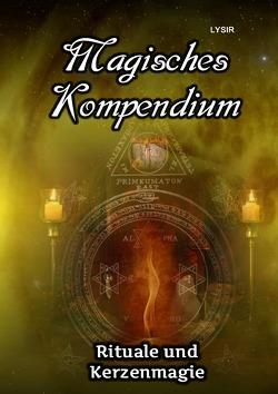 MAGISCHES KOMPENDIUM / Magisches Kompendium – Rituale und Kerzenmagie von LYSIR,  Frater