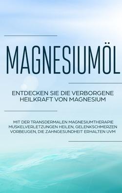 Magnesiumöl: Entdecken Sie die verborgene Heilkraft von Magnesium – Mit der transdermalen Magnesiumtherapie Muskelverletzungen heilen, Gelenkschmerzen vorbeugen, die Zahngesundheit erhalten uvm. von von Danwitz,  Maximilian