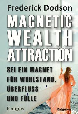 Magnetic Wealth Attraction – Sei ein Magnet für Wohlstand, Überfluss und Fülle von Dodson,  Frederick E
