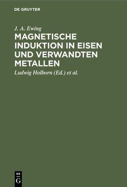 Magnetische Induktion in Eisen und verwandten Metallen von Ewing,  J. A., Holborn,  Ludwig, Lindeck,  St.
