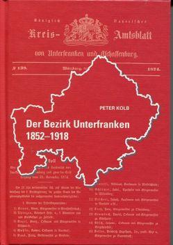 Der Bezirk Unterfranken 1852 – 1918 von Kolb,  Peter