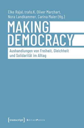 Making Democracy – Aushandlungen von Freiheit, Gleichheit und Solidarität im Alltag von Landkammer,  Nora, Maier,  Carina, Marchart,  Oliver, Rajal,  Elke