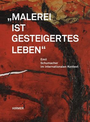 Malerei ist gesteigertes Leben. Emil Schumacher im internationalen Kontext von Franz,  Erich, Lotz,  Rouven, Schumacher,  Ulrich