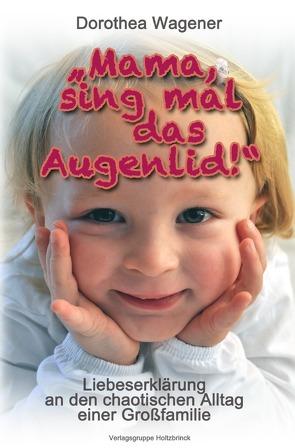 """""""Mama, sing mal das Augenlid!"""" von Wagener,  Dorothea"""