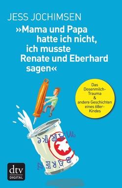 »Mama und Papa hatte ich nicht, ich musste Renate und Eberhard sagen« von Jochimsen,  Jess