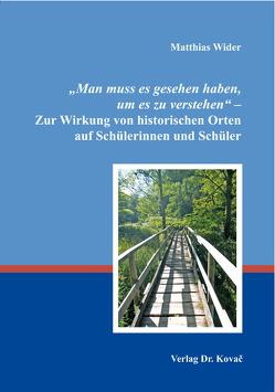 """""""Man muss es gesehen haben, um es zu verstehen"""" – Zur Wirkung von historischen Orten auf Schülerinnen und Schüler von Wider,  Matthias"""