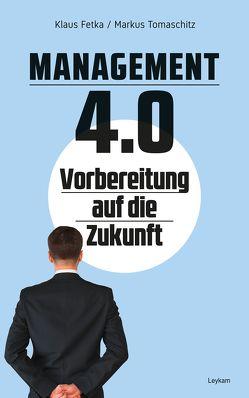 Management 4.0 Vorbereitung auf die Zukunft von Fetka,  Klaus, Tomaschitz,  Markus