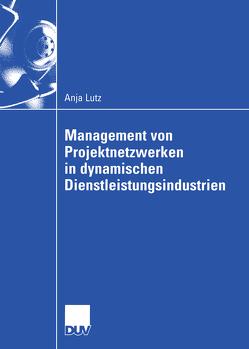 Management von Projektnetzwerken in dynamischen Dienstleistungsindustrien von Lutz,  Anja