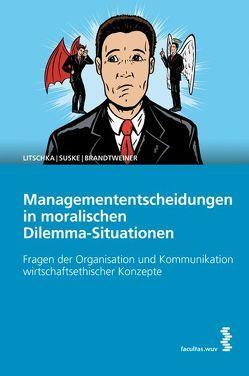 Managemententscheidungen in moralischen Dilemma-Situationen von Brandtweiner,  Roman, Litschka,  Michael, Suske,  Michaela