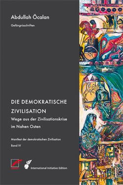 Manifest der demokratischen Zivilisation – Bd. IV von Internationale Initiative »Freiheit für Abdullah Öcalan – Frieden in Kurdistan«, Öcalan,  Abdullah