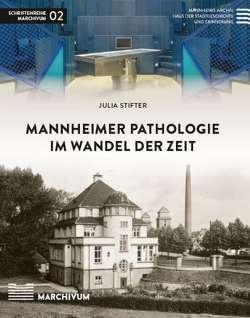 Mannheimer Pathologie im Wandel der Zeit von Gillen,  Anja, Nuß,  Ulrich, Stifter,  Julia