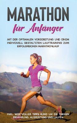 Marathon für Anfänger: Mit der optimalen Vorbereitung und einem individuell gestalteten Lauftraining zum erfolgreichen Marathonlauf – inkl. wertvoller Tipps rund um die Themen Ernährung, Ausrüstung und Laufen von Jung,  Martin