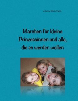 Märchen für kleine Prinzessinnen und alle, die es werden wollen von Franke,  Johanna-Maria