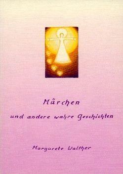 Märchen und andere wahre Geschichten von Walther,  Margarete