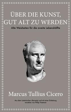 Marcus Tullius Cicero: Über die Kunst gut alt zu werden von Freeman,  Philip, Hölsken,  Nicole