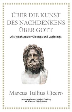 Marcus Tullius Cicero: Über die Kunst des Nachdenkens über Gott von Cicero,  Marcus Tullius, Freeman,  Philip, Hölsken,  Nicole
