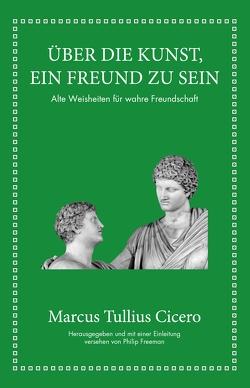 Marcus Tullius Cicero: Über die Kunst ein Freund zu sein von Freeman,  Philip, Hölsken,  Nicole