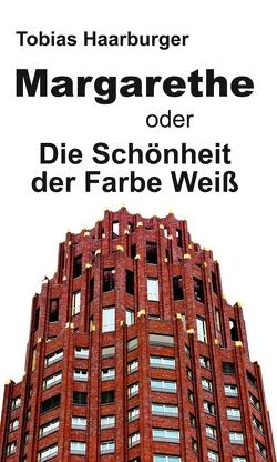 Margarethe oder Die Schönheit der Farbe Weiß von Haarburger,  Tobias
