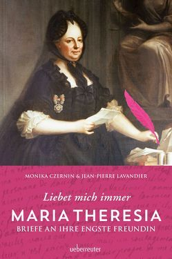 Maria Theresia – Liebet mich immer von Czernin,  Monika, Lavandier,  Jean-Pierre