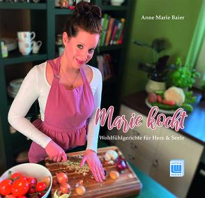 Marie kocht – Wohlfühlgerichte für Herz und Seele von Baier,  Anne Marie, LINUS WITTICH Medien KG
