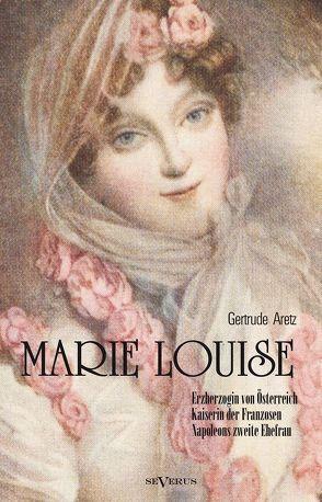 Marie Louise. Erzherzogin von Österreich, Kaiserin der Franzosen, Napoleons zweite Ehefrau. Biographie von Aretz,  Gertrude