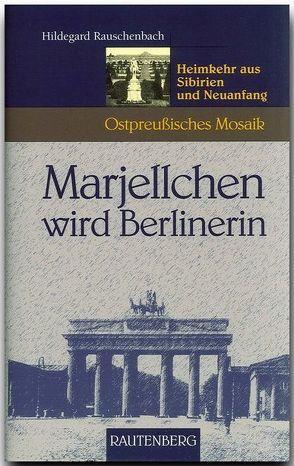 Marjellchen wird Berlinerin – Heimkehr aus Sibirien und Neuanfang von Rauschenbach,  Hildegard