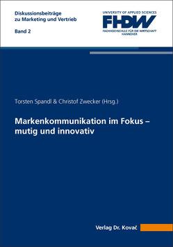 Markenkommunikation im Fokus – mutig und innovativ von Spandl,  Torsten, Zwecker,  Christof