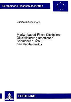 Market-based Fiscal Discipline: Disziplinierung staatlicher Schuldner durch den Kapitalmarkt? von Ziegenhorn,  Burkhard