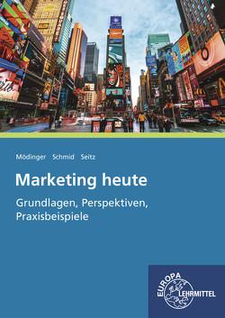 Marketing heute – Grundlagen, Perspektiven, Praxisbeispiele von Mödinger,  Wilfried, Schmid,  Sybille, Seitz,  Jürgen