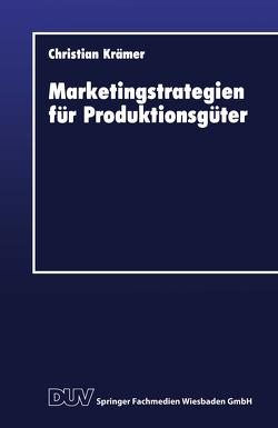 Marketingstrategien für Produktionsgüter von Krämer,  Christian