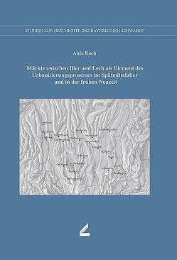 Märkte zwischen Iller und Lech als Element des Urbanisierungsprozesses im Spätmittelalter und in der frühen Neuzeit von Koch,  Alois