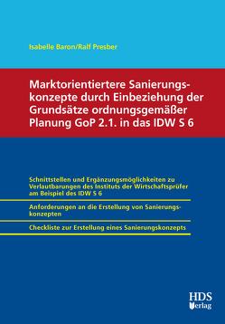 Marktorientiertere Sanierungskonzepte durch Einbeziehung der Grundsätze ordnungsgemäßer Planung GoP 2.1. in das IDW S 6 von Baron,  Isabelle, Presber,  Ralf