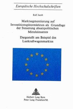 Marktsegmentierung auf Investitionsgütermärkten als Grundlage der Steuerung absatzpolitischen Mitteleinsatzes von Jacob,  Ralf