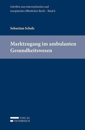 Marktzugang im ambulanten Gesundheitswesen von Eberhard,  Harald, Holoubek,  Michael, Lienbacher,  Georg, Potacs,  Michael, Scholz,  Sebastian