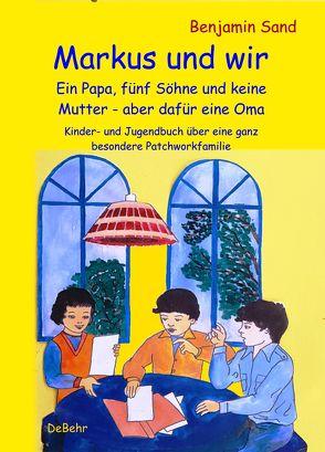 Markus und wir – Ein Papa, fünf Söhne und keine Mutter – aber dafür eine Oma – Kinder- und Jugendbuch über eine ganz besondere Patchworkfamilie von Sand,  Benjamin